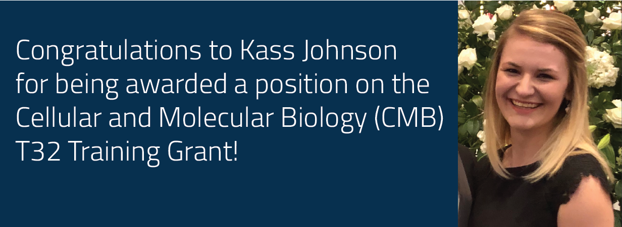Congratulations to Kass Johnson for being awarded a position on the Cellular and Molecular Biology (CMB) T32 Training Grant!